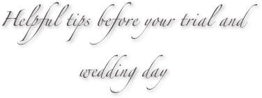 Helpful tips before your trial and wedding day